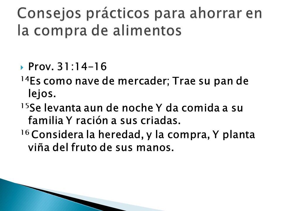 Prov. 31:14-16 14 Es como nave de mercader; Trae su pan de lejos. 15 Se levanta aun de noche Y da comida a su familia Y ración a sus criadas. 16 Consi