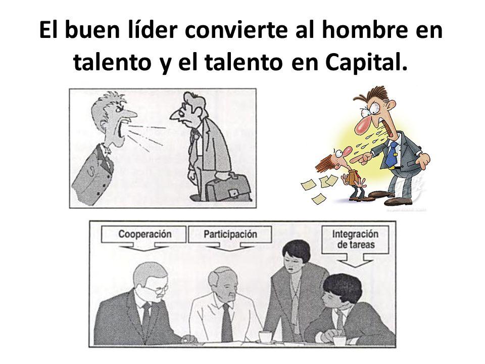 El buen líder convierte al hombre en talento y el talento en Capital.