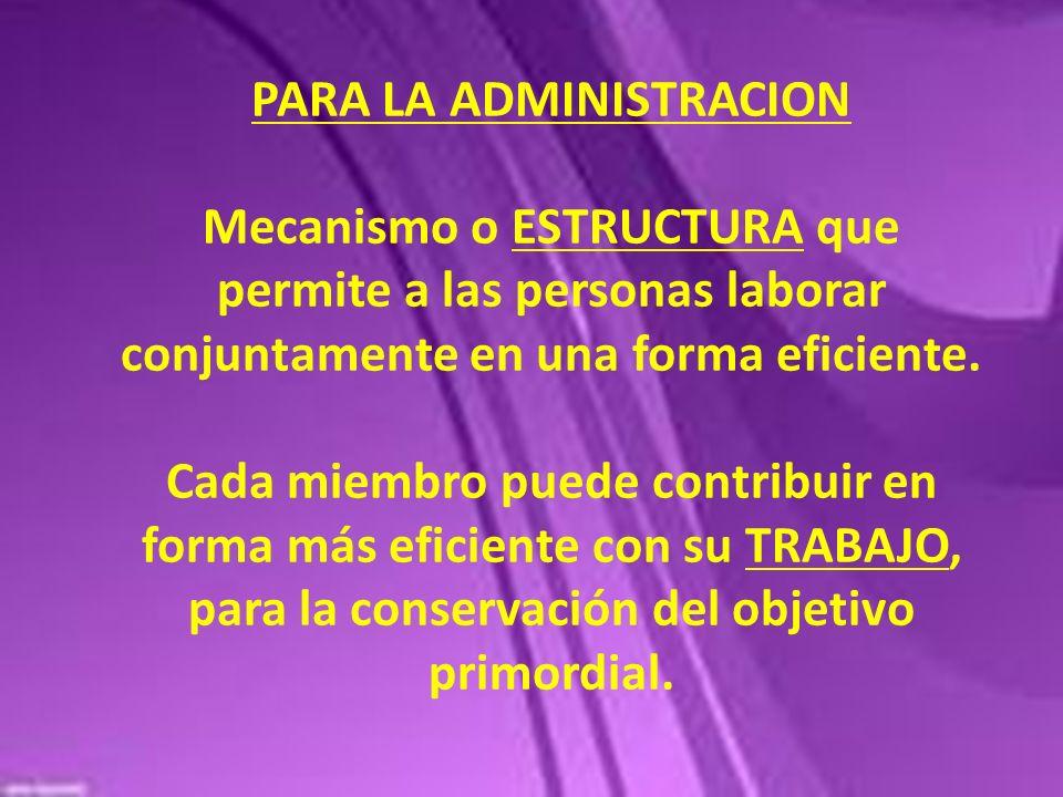 PARA LA ADMINISTRACION Mecanismo o ESTRUCTURA que permite a las personas laborar conjuntamente en una forma eficiente. Cada miembro puede contribuir e
