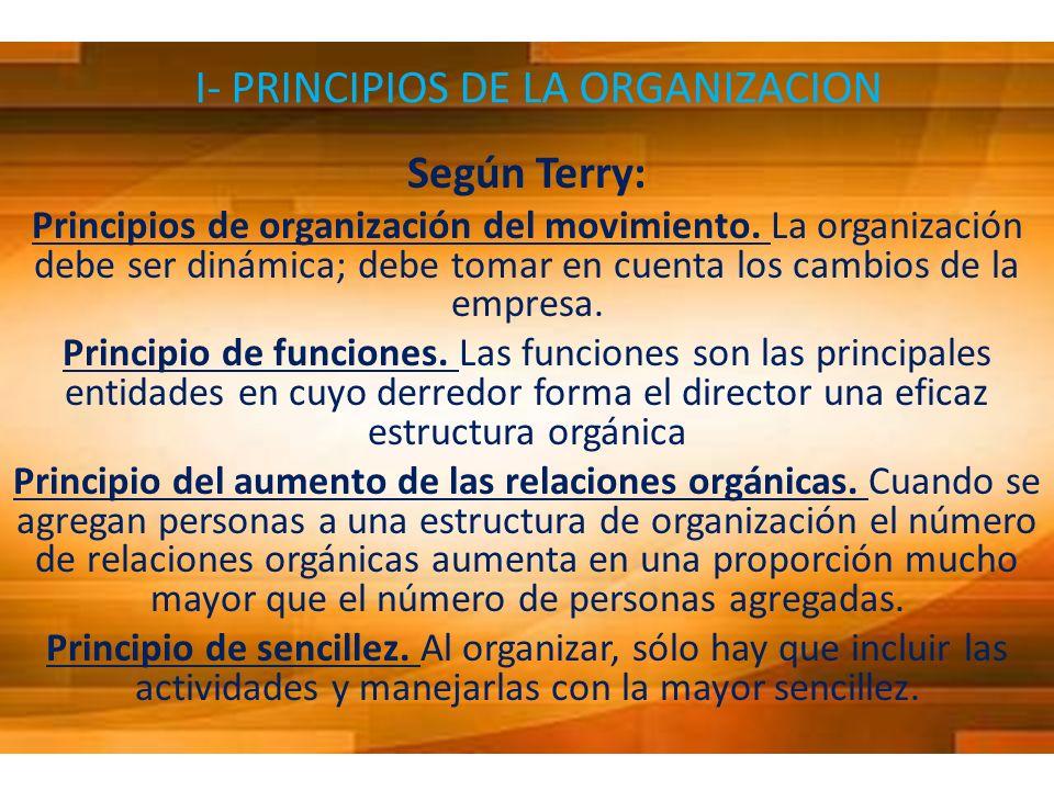I- PRINCIPIOS DE LA ORGANIZACION Según Terry: Principios de organización del movimiento. La organización debe ser dinámica; debe tomar en cuenta los c