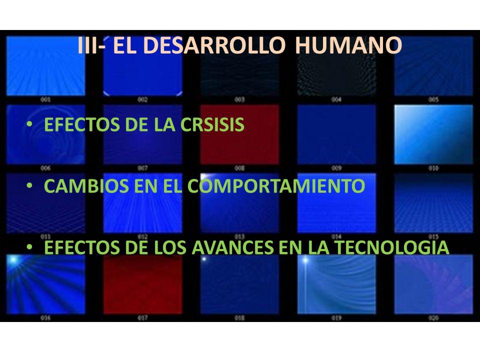 III- EL DESARROLLO HUMANO EFECTOS DE LA CRSISIS CAMBIOS EN EL COMPORTAMIENTO EFECTOS DE LOS AVANCES EN LA TECNOLOGIA