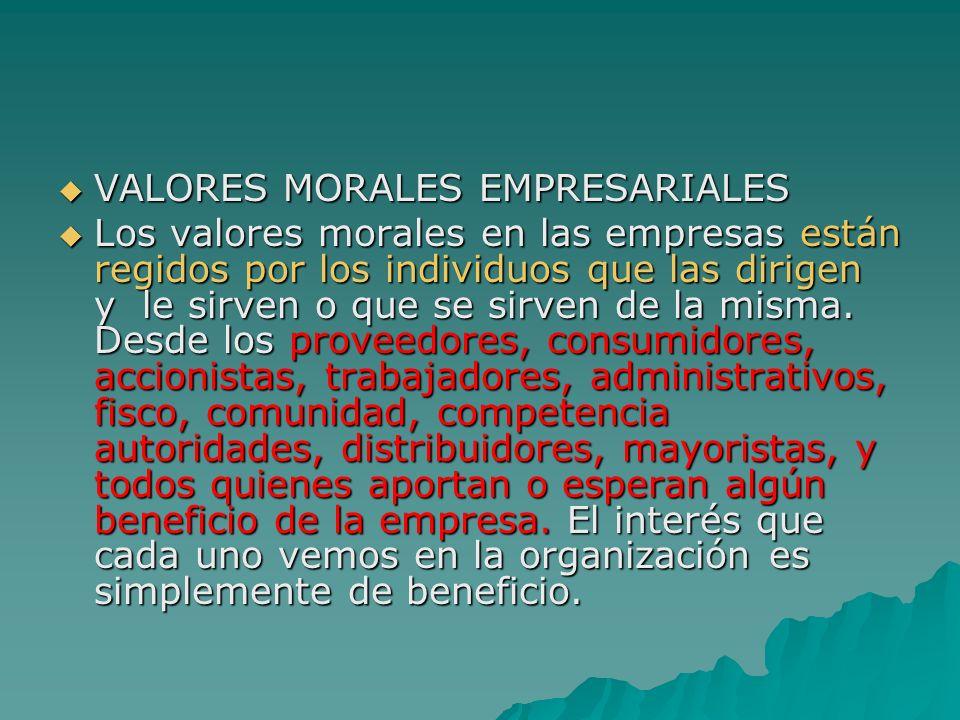 VALORES MORALES EMPRESARIALES VALORES MORALES EMPRESARIALES Los valores morales en las empresas están regidos por los individuos que las dirigen y le