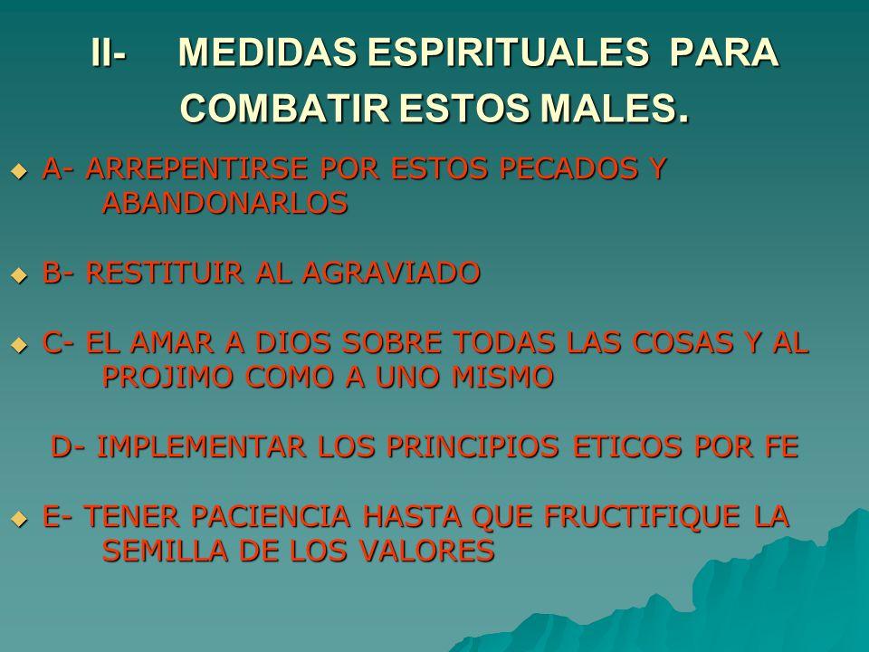 II-MEDIDAS ESPIRITUALES PARA COMBATIR ESTOS MALES. A- ARREPENTIRSE POR ESTOS PECADOS Y A- ARREPENTIRSE POR ESTOS PECADOS Y ABANDONARLOS ABANDONARLOS B
