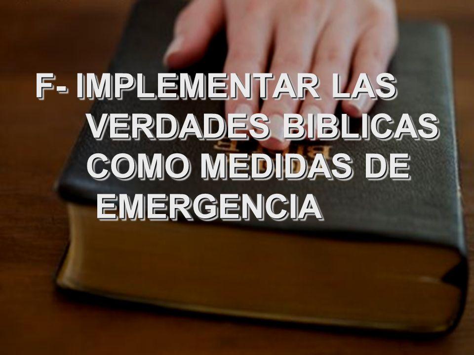 F- IMPLEMENTAR LAS VERDADES BIBLICAS COMO MEDIDAS DE EMERGENCIA F- IMPLEMENTAR LAS VERDADES BIBLICAS COMO MEDIDAS DE EMERGENCIA