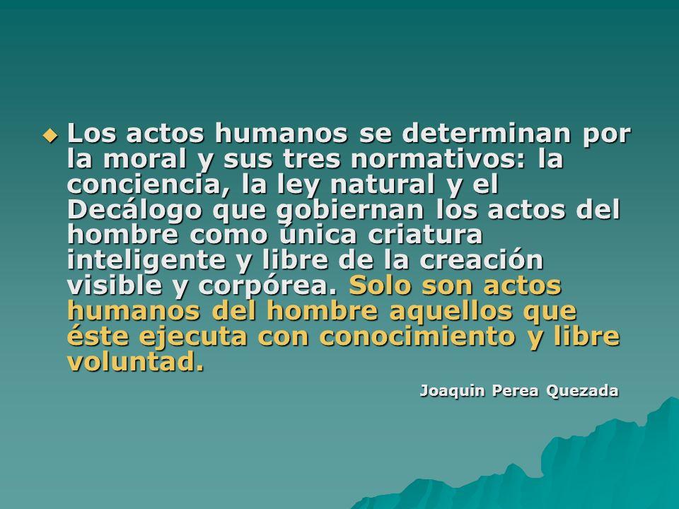 Los actos humanos se determinan por la moral y sus tres normativos: la conciencia, la ley natural y el Decálogo que gobiernan los actos del hombre com