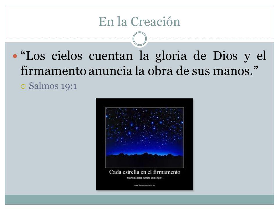 En la Creación Los cielos cuentan la gloria de Dios y el firmamento anuncia la obra de sus manos. Salmos 19:1