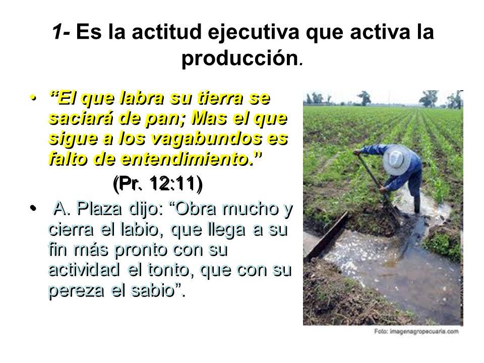 1- Es la actitud ejecutiva que activa la producción. El que labra su tierra se saciará de pan; Mas el que sigue a los vagabundos es falto de entendimi