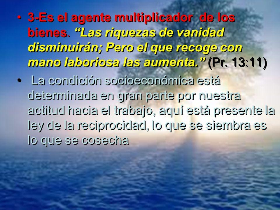 3-Es el agente multiplicador de los bienes. Las riquezas de vanidad disminuirán; Pero el que recoge con mano laboriosa las aumenta. (Pr. 13:11) La con