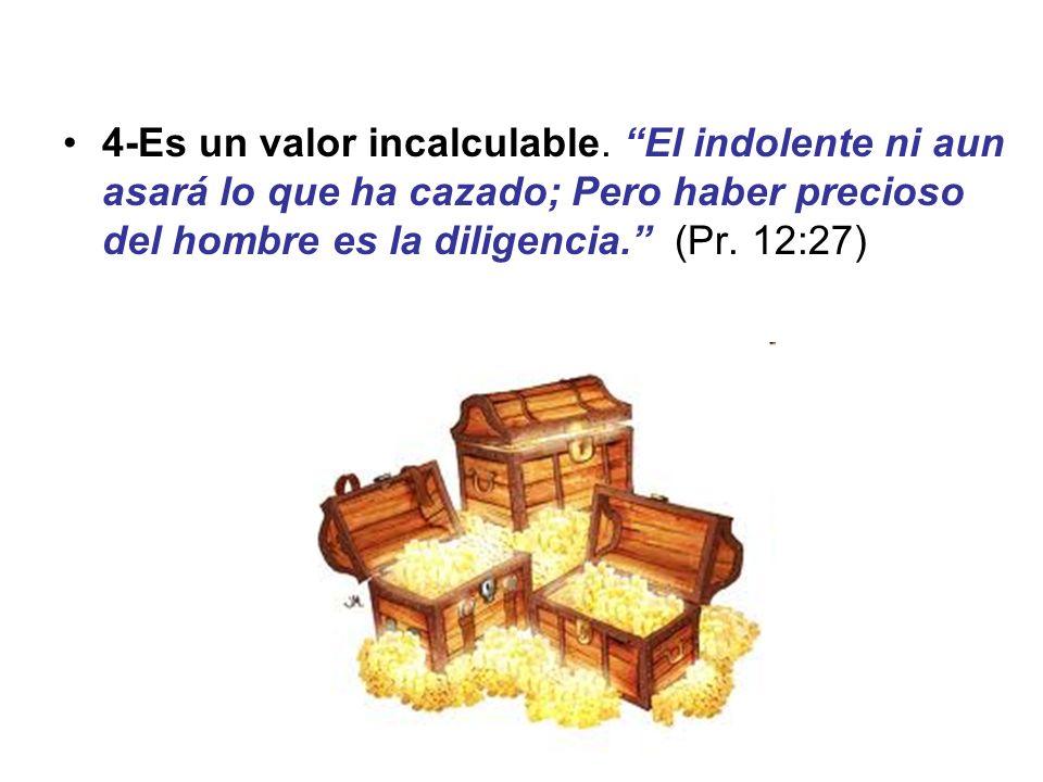 4-Es un valor incalculable. El indolente ni aun asará lo que ha cazado; Pero haber precioso del hombre es la diligencia. (Pr. 12:27)