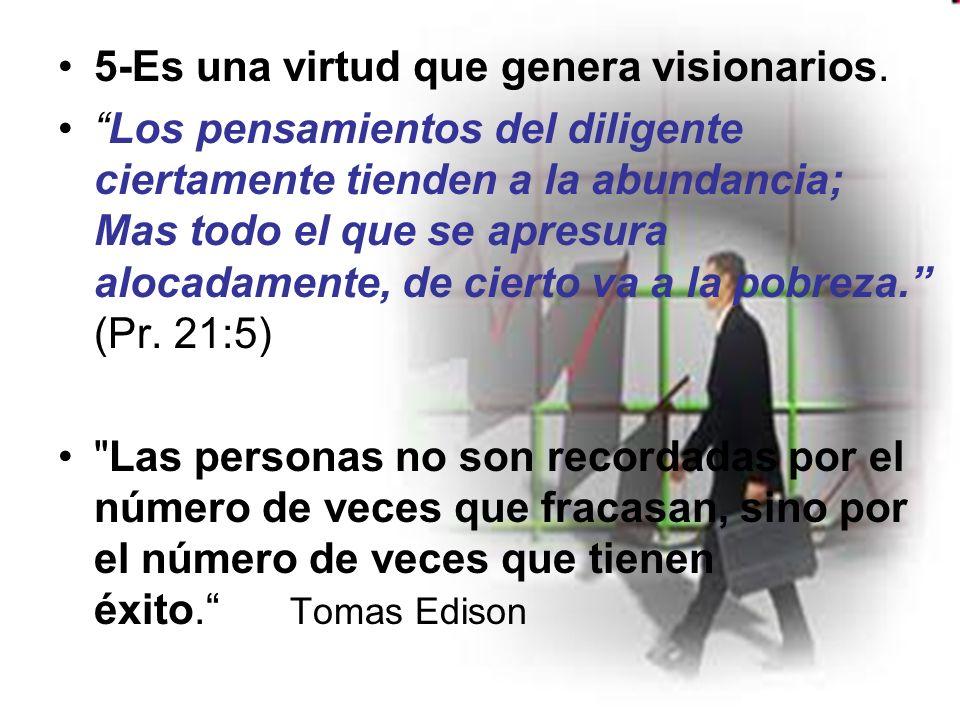 5-Es una virtud que genera visionarios. Los pensamientos del diligente ciertamente tienden a la abundancia; Mas todo el que se apresura alocadamente,