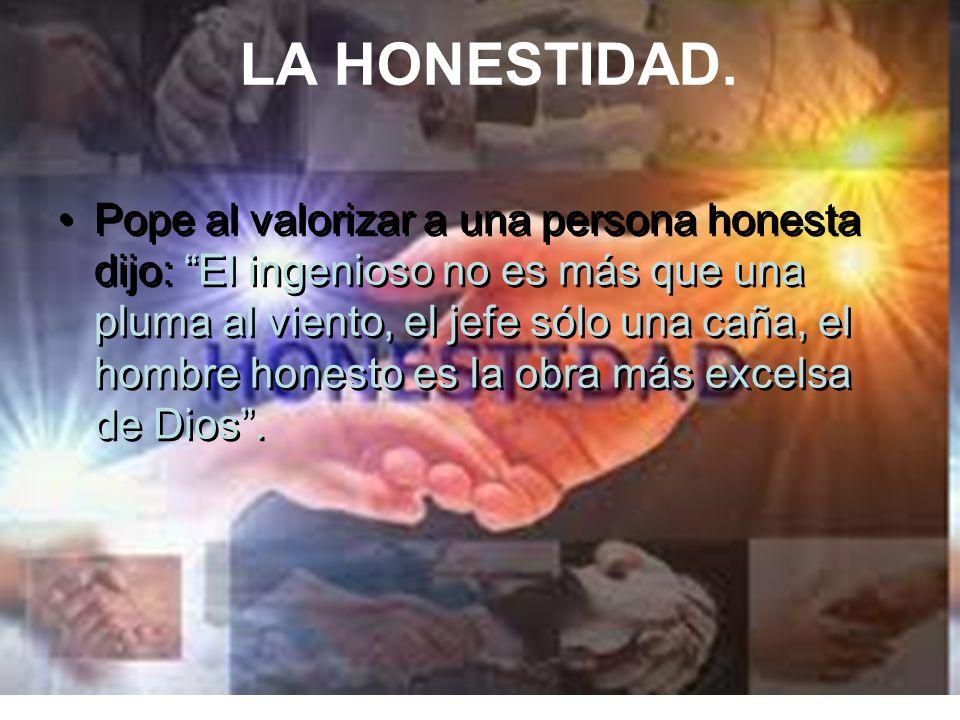 LA HONESTIDAD. Pope al valorizar a una persona honesta dijo: El ingenioso no es más que una pluma al viento, el jefe sólo una caña, el hombre honesto