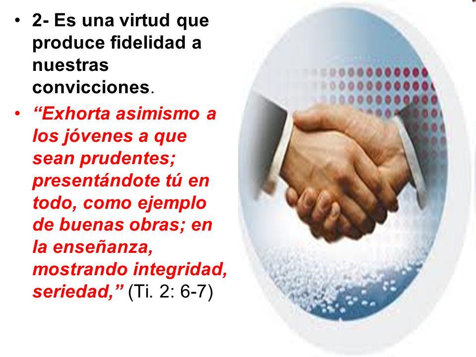 2- Es una virtud que produce fidelidad a nuestras convicciones. Exhorta asimismo a los jóvenes a que sean prudentes; presentándote tú en todo, como ej