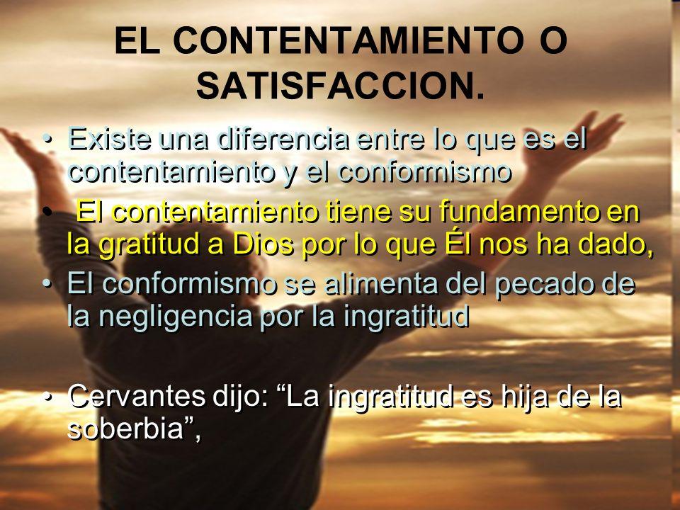 EL CONTENTAMIENTO O SATISFACCION. Existe una diferencia entre lo que es el contentamiento y el conformismo El contentamiento tiene su fundamento en la