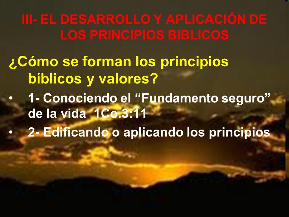 III- EL DESARROLLO Y APLICACIÓN DE LOS PRINCIPIOS BIBLICOS ¿Cómo se forman los principios bíblicos y valores? 1- Conociendo el Fundamento seguro de la