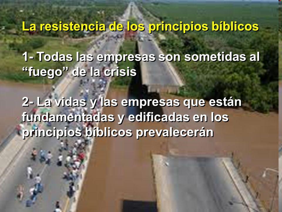La resistencia de los principios bíblicos 1- Todas las empresas son sometidas al fuego de la crisis 2- La vidas y las empresas que están fundamentadas