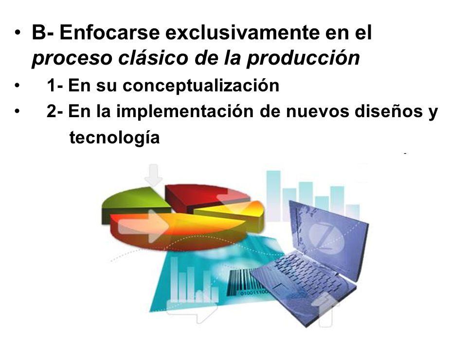 B- Enfocarse exclusivamente en el proceso clásico de la producción 1- En su conceptualización 2- En la implementación de nuevos diseños y tecnología