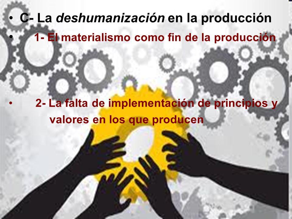 C- La deshumanización en la producción 1- El materialismo como fin de la producción 2- La falta de implementación de principios y valores en los que p