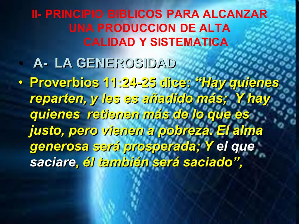II- PRINCIPIO BIBLICOS PARA ALCANZAR UNA PRODUCCION DE ALTA CALIDAD Y SISTEMATICA A- LA GENEROSIDAD Proverbios 11:24-25 dice: Hay quienes reparten, y