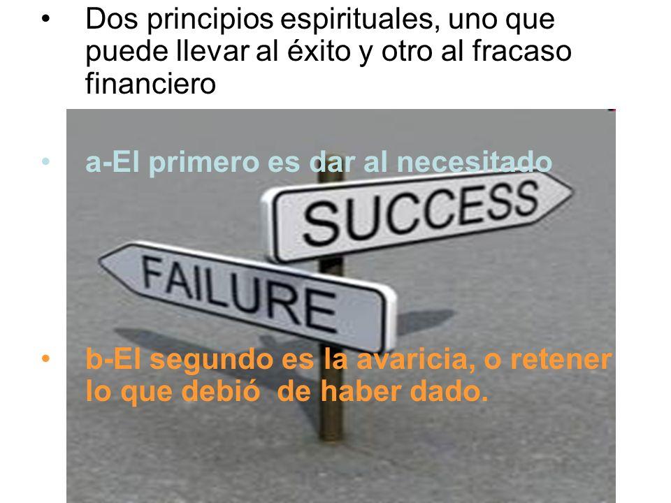 Dos principios espirituales, uno que puede llevar al éxito y otro al fracaso financiero a-El primero es dar al necesitado b-El segundo es la avaricia,