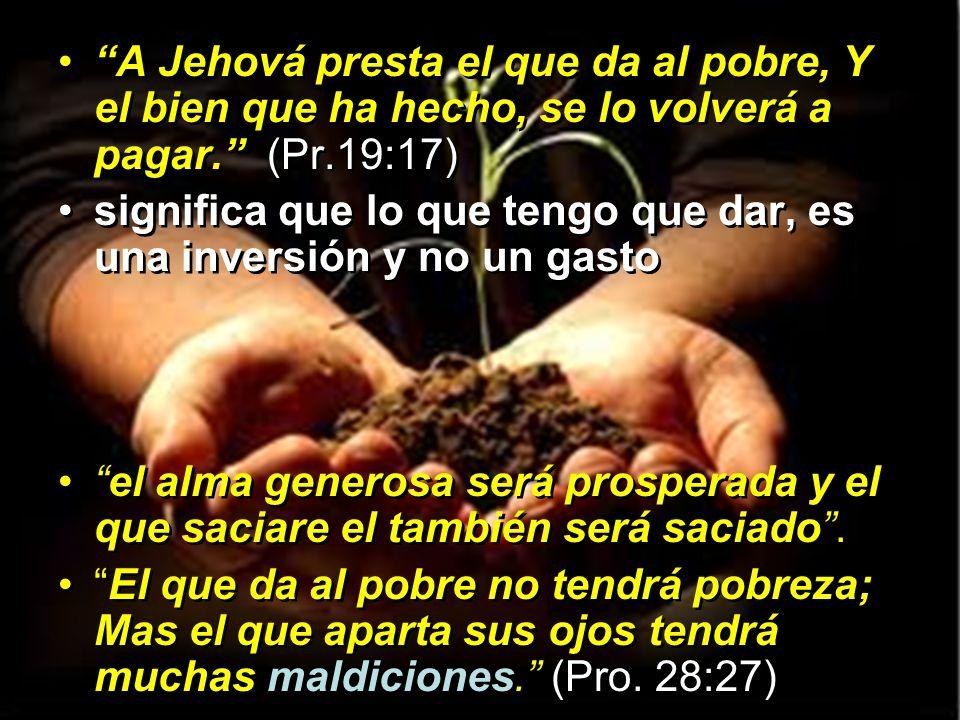 A Jehová presta el que da al pobre, Y el bien que ha hecho, se lo volverá a pagar. (Pr.19:17) significa que lo que tengo que dar, es una inversión y n