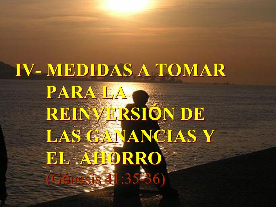 IV- MEDIDAS A TOMAR PARA LA REINVERSI Ó N DE LAS GANANCIAS Y EL AHORRO (G é nesis 41:35-36) IV- MEDIDAS A TOMAR PARA LA REINVERSI Ó N DE LAS GANANCIAS
