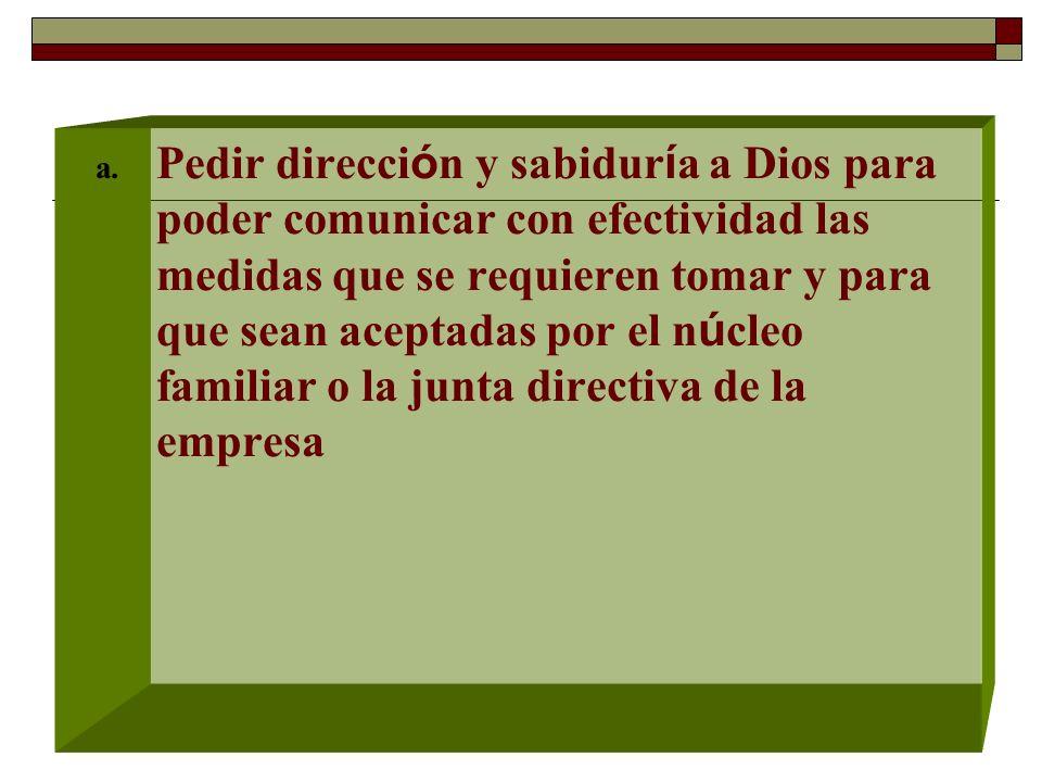 a. Pedir direcci ó n y sabidur í a a Dios para poder comunicar con efectividad las medidas que se requieren tomar y para que sean aceptadas por el n ú