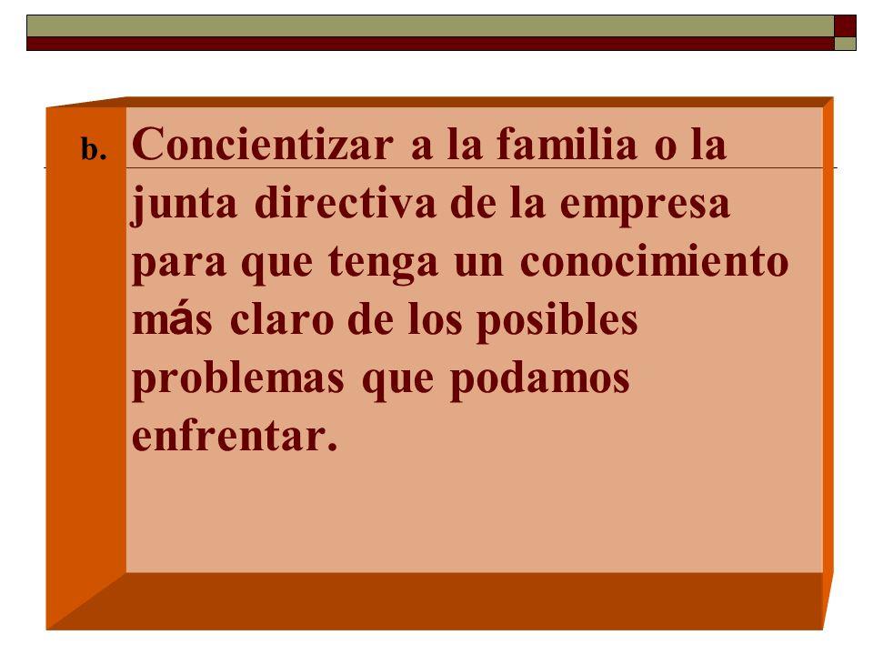 b. Concientizar a la familia o la junta directiva de la empresa para que tenga un conocimiento m á s claro de los posibles problemas que podamos enfre
