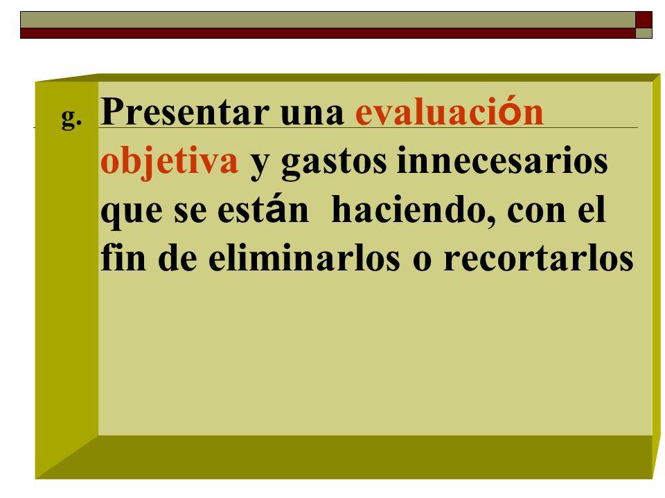 g. Presentar una evaluaci ó n objetiva y gastos innecesarios que se est á n haciendo, con el fin de eliminarlos o recortarlos