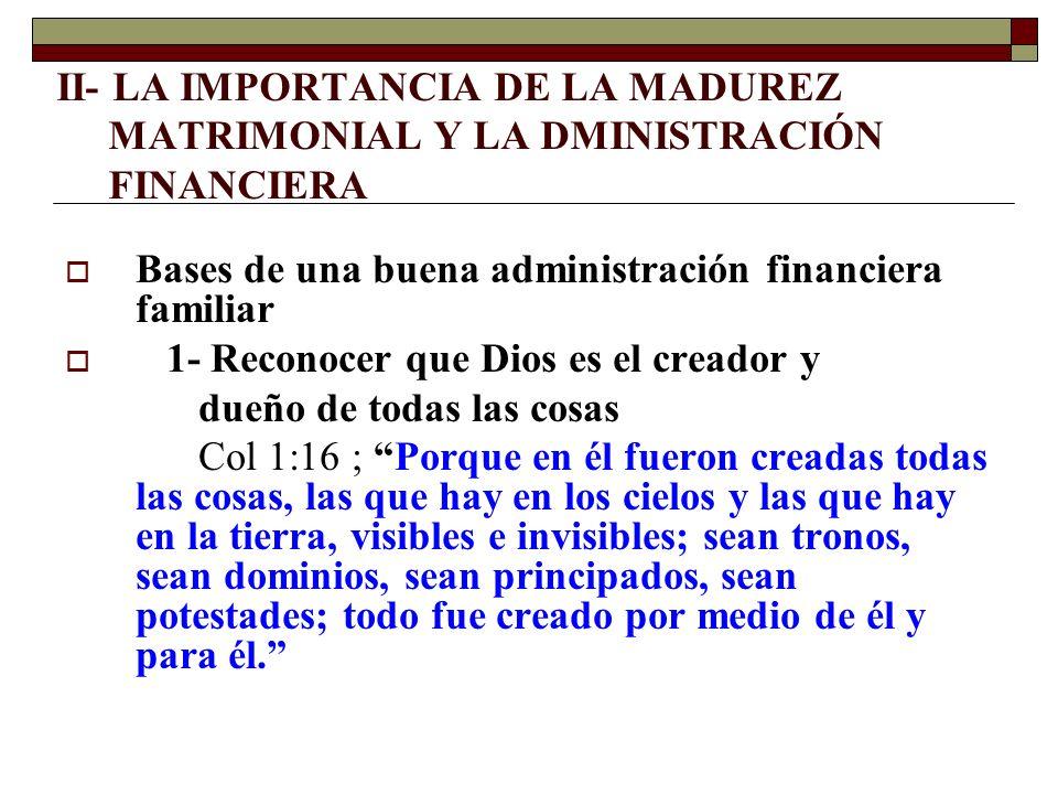 II- LA IMPORTANCIA DE LA MADUREZ MATRIMONIAL Y LA DMINISTRACIÓN FINANCIERA Bases de una buena administración financiera familiar 1- Reconocer que Dios