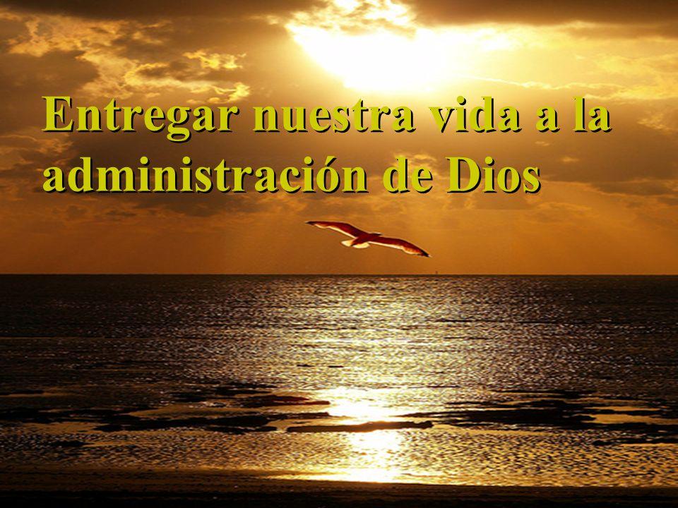 Entregar nuestra vida a la administración de Dios