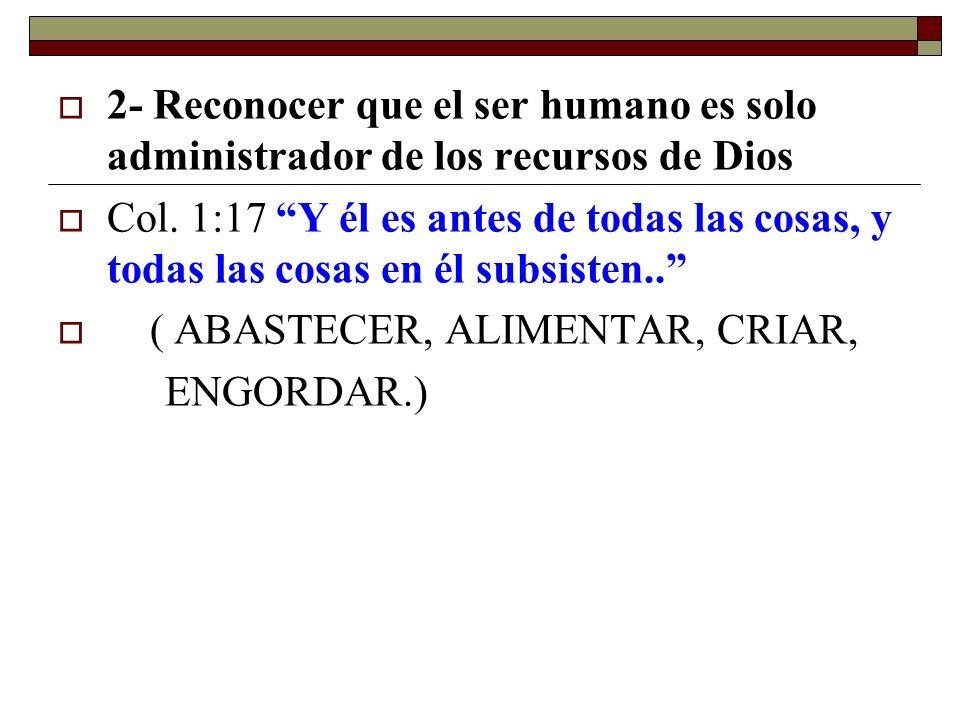 2- Reconocer que el ser humano es solo administrador de los recursos de Dios Col. 1:17 Y él es antes de todas las cosas, y todas las cosas en él subsi