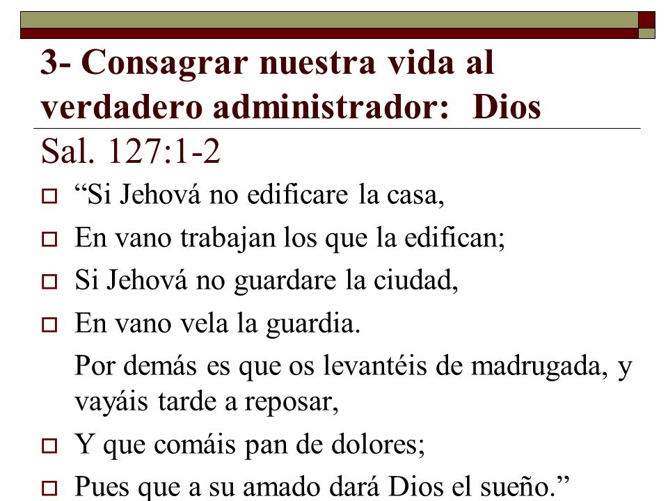 3- Consagrar nuestra vida al verdadero administrador: Dios Sal. 127:1-2 Si Jehová no edificare la casa, En vano trabajan los que la edifican; Si Jehov