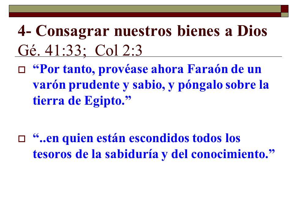 4- Consagrar nuestros bienes a Dios Gé. 41:33; Col 2:3 Por tanto, provéase ahora Faraón de un varón prudente y sabio, y póngalo sobre la tierra de Egi