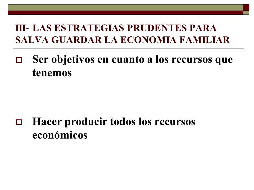 III- LAS ESTRATEGIAS PRUDENTES PARA SALVA GUARDAR LA ECONOMIA FAMILIAR Ser objetivos en cuanto a los recursos que tenemos Hacer producir todos los rec