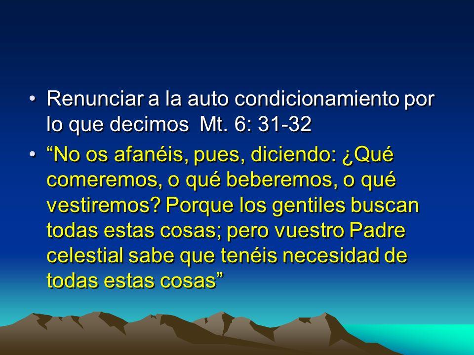 Renunciar a la auto condicionamiento por lo que decimos Mt. 6: 31-32 No os afanéis, pues, diciendo: ¿Qué comeremos, o qué beberemos, o qué vestiremos?
