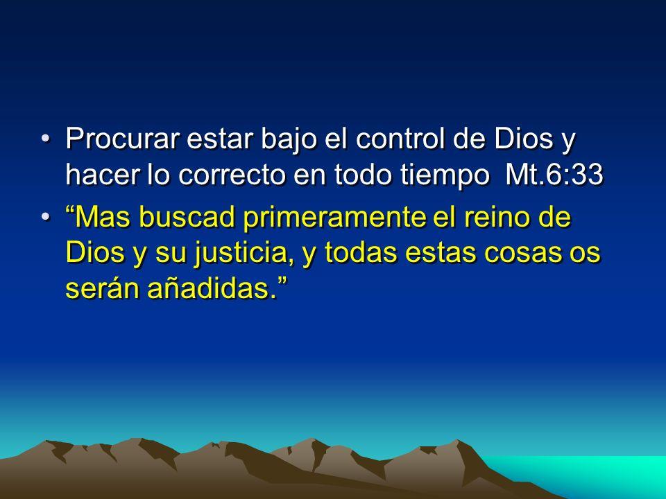 Procurar estar bajo el control de Dios y hacer lo correcto en todo tiempo Mt.6:33 Mas buscad primeramente el reino de Dios y su justicia, y todas esta