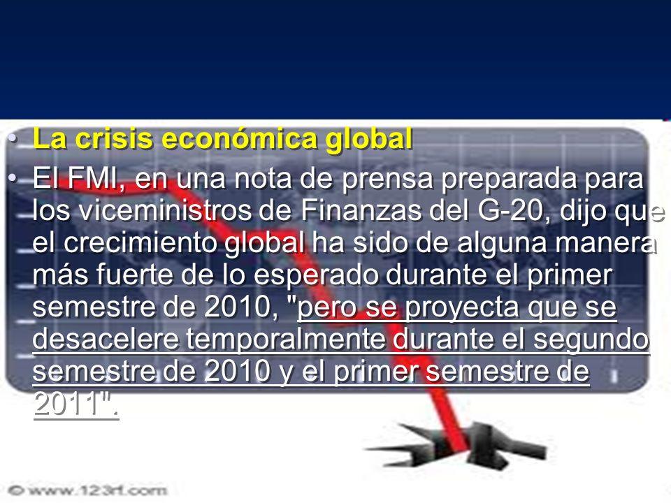 La crisis económica global El FMI, en una nota de prensa preparada para los viceministros de Finanzas del G-20, dijo que el crecimiento global ha sido