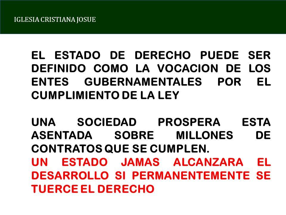 IGLESIA CRISTIANA JOSUE EL ESTADO DE DERECHO PUEDE SER DEFINIDO COMO LA VOCACION DE LOS ENTES GUBERNAMENTALES POR EL CUMPLIMIENTO DE LA LEY UNA SOCIEDAD PROSPERA ESTA ASENTADA SOBRE MILLONES DE CONTRATOS QUE SE CUMPLEN.
