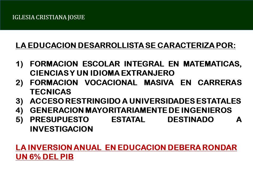 IGLESIA CRISTIANA JOSUE LA EDUCACION DESARROLLISTA SE CARACTERIZA POR: 1)FORMACION ESCOLAR INTEGRAL EN MATEMATICAS, CIENCIAS Y UN IDIOMA EXTRANJERO 2)FORMACION VOCACIONAL MASIVA EN CARRERAS TECNICAS 3)ACCESO RESTRINGIDO A UNIVERSIDADES ESTATALES 4)GENERACION MAYORITARIAMENTE DE INGENIEROS 5)PRESUPUESTO ESTATAL DESTINADO A INVESTIGACION LA INVERSION ANUAL EN EDUCACION DEBERA RONDAR UN 6% DEL PIB