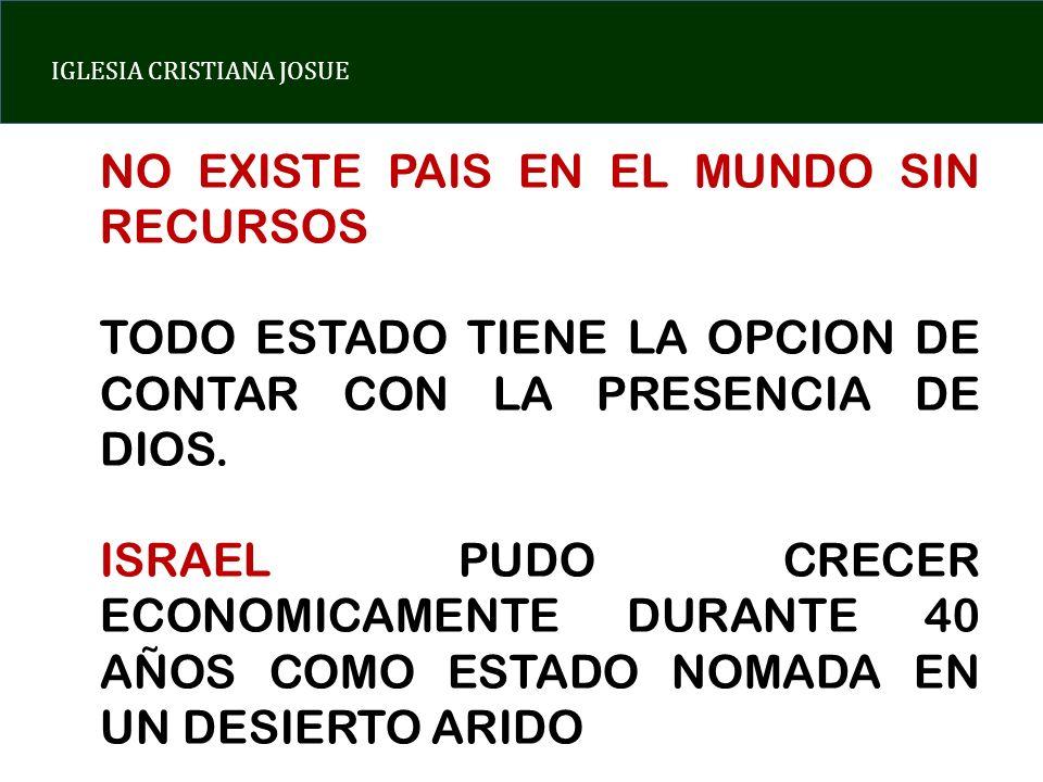IGLESIA CRISTIANA JOSUE NO EXISTE PAIS EN EL MUNDO SIN RECURSOS TODO ESTADO TIENE LA OPCION DE CONTAR CON LA PRESENCIA DE DIOS. ISRAEL PUDO CRECER ECO