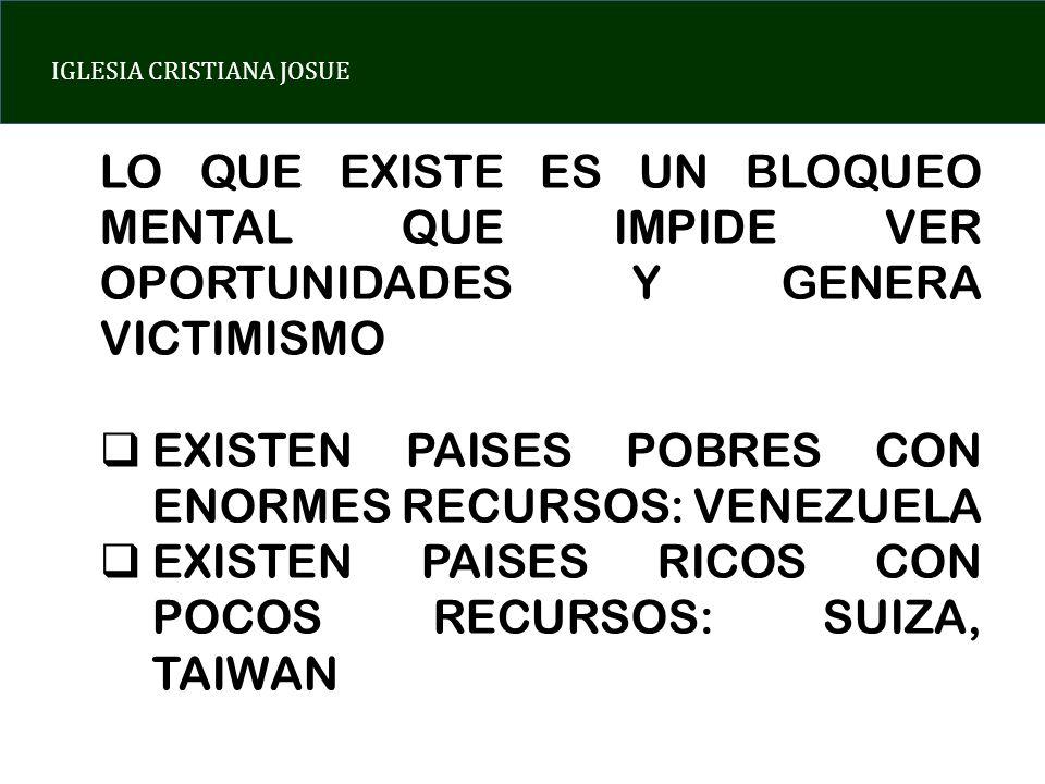 IGLESIA CRISTIANA JOSUE LO QUE EXISTE ES UN BLOQUEO MENTAL QUE IMPIDE VER OPORTUNIDADES Y GENERA VICTIMISMO EXISTEN PAISES POBRES CON ENORMES RECURSOS: VENEZUELA EXISTEN PAISES RICOS CON POCOS RECURSOS: SUIZA, TAIWAN
