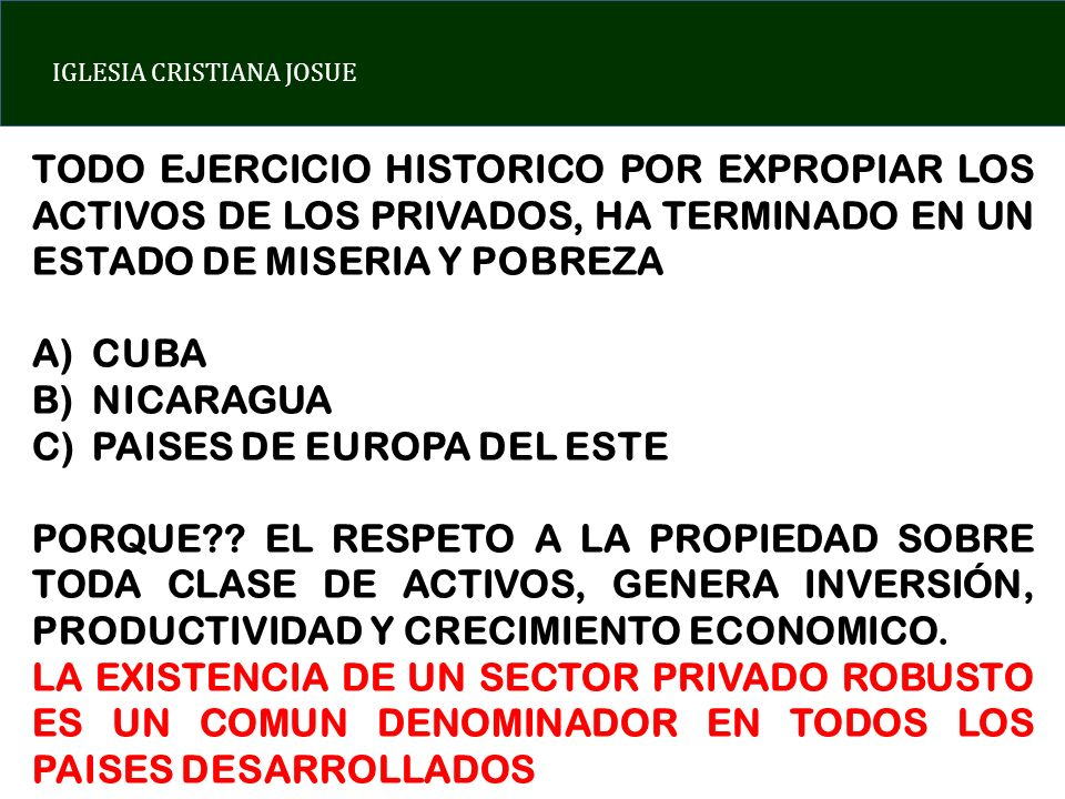 IGLESIA CRISTIANA JOSUE TODO EJERCICIO HISTORICO POR EXPROPIAR LOS ACTIVOS DE LOS PRIVADOS, HA TERMINADO EN UN ESTADO DE MISERIA Y POBREZA A)CUBA B)NICARAGUA C)PAISES DE EUROPA DEL ESTE PORQUE?.