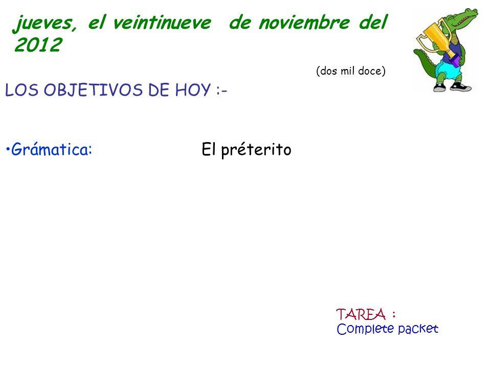LOS OBJETIVOS DE HOY :- Grámatica: El préterito jueves, el veintinueve de noviembre del 2012 (dos mil doce) TAREA : Complete packet