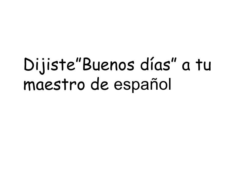 DijisteBuenos días a tu maestro de español