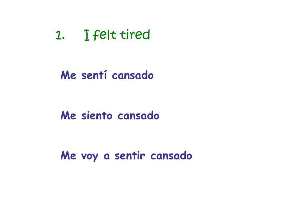 Me sentí cansado Me siento cansado Me voy a sentir cansado 1.I felt tired