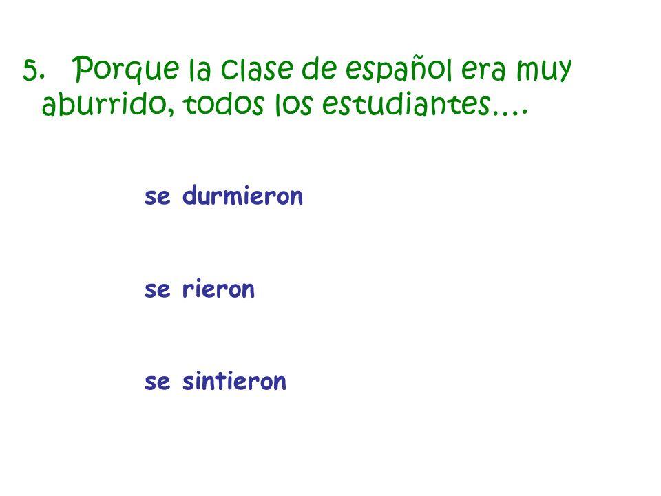 se durmieron se rieron se sintieron 5. Porque la clase de español era muy aburrido, todos los estudiantes….