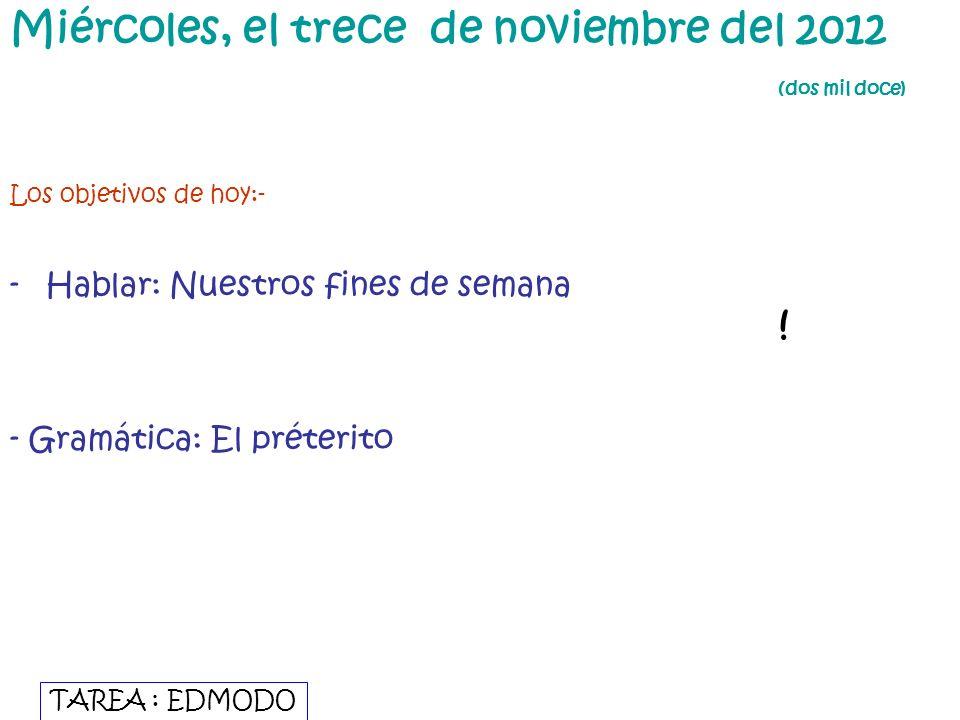 Miércoles, el trece de noviembre del 2012 (dos mil doce) Los objetivos de hoy:- -Hablar: Nuestros fines de semana - Gramática: El préterito TAREA : ED