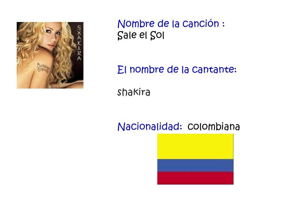Nombre de la canción : Sale el Sol El nombre de la cantante: shakira Nacionalidad: colombiana