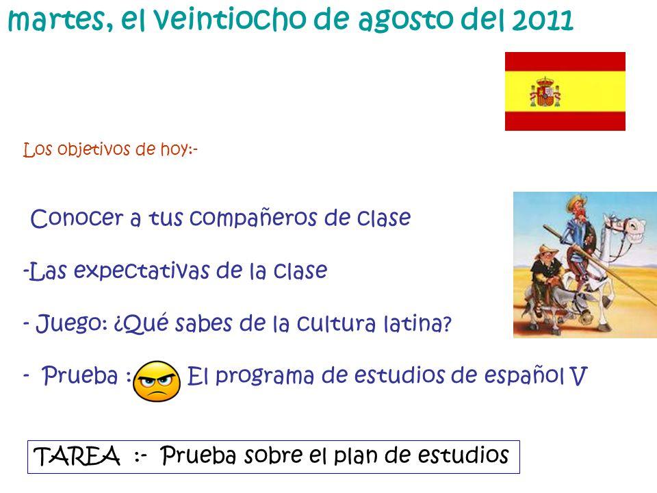 martes, el veintiocho de agosto del 2011 Los objetivos de hoy:- Conocer a tus compañeros de clase -Las expectativas de la clase - Juego: ¿Qué sabes de la cultura latina.
