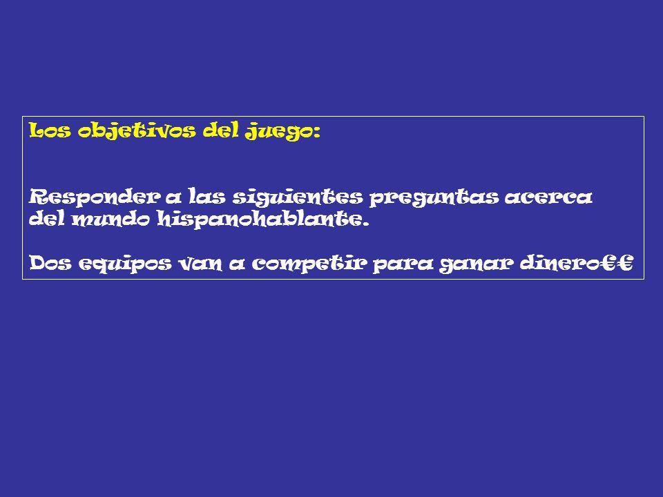 Los objetivos del juego: Responder a las siguientes preguntas acerca del mundo hispanohablante. Dos equipos van a competir para ganar dinero